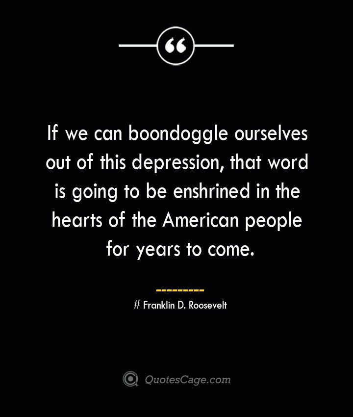 If we can boondoggle ourselves out of this depression that word is going to be enshrined in the hearts of the American people for years to come.— Franklin D. Roosevelt