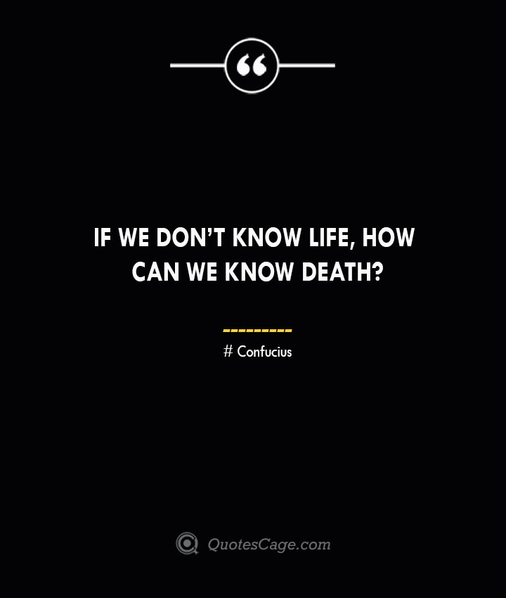 If we dont know life how can we know death— Confucius