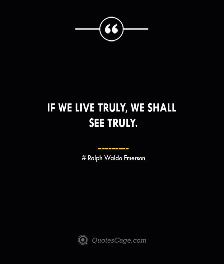 If we live truly we shall see truly.— Ralph Waldo Emerson