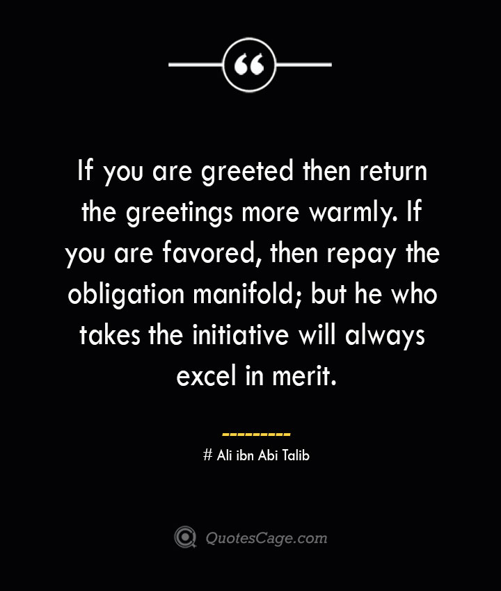 If you are greeted then return the greetings more warmly. If you are favored then repay the obligation manifold but he who takes the initiative will always excel in merit.— Ali ibn Abi Talib