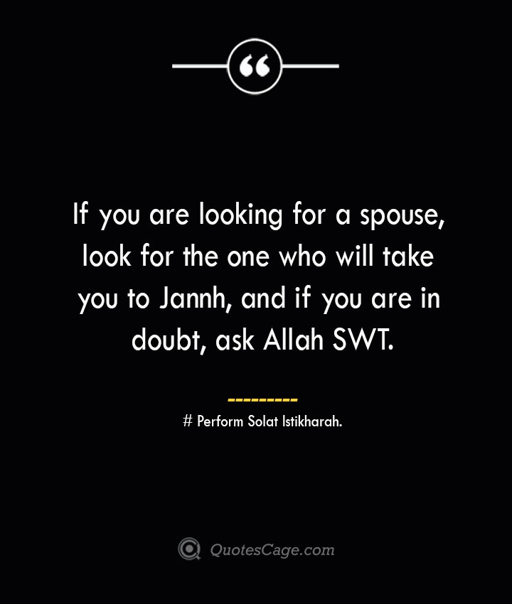 If you are looking for a spouse look for the one who will take you to Jannh and if you are in doubt ask Allah SWT. — Perform Solat Istikharah.