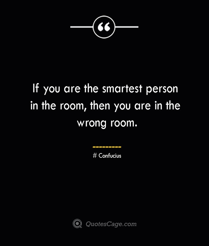 If you are the smartest person in the room then you are in the wrong room.— Confucius