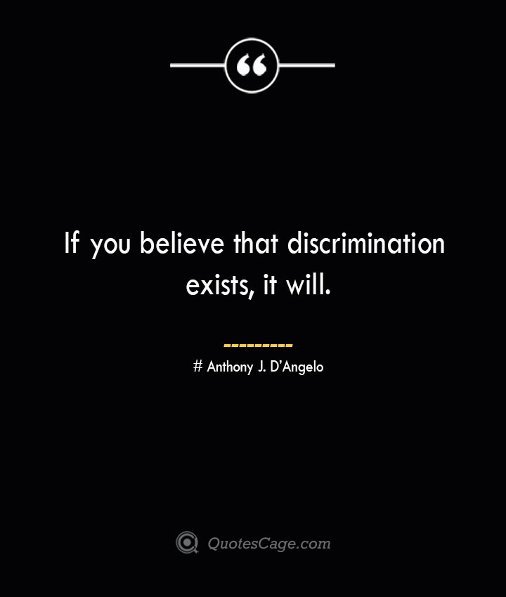 If you believe that discrimination exists it will.— Anthony J. DAngelo 2