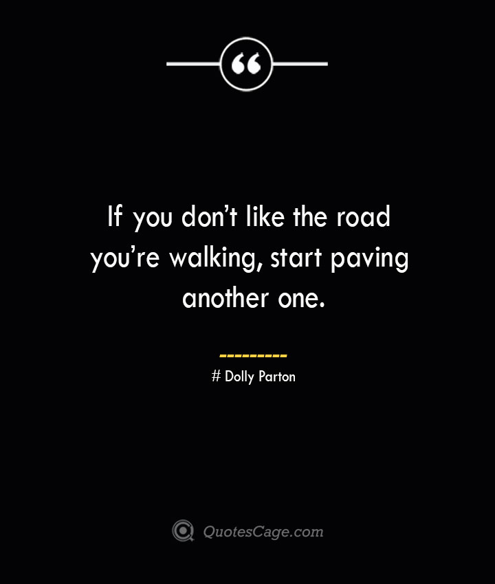 If you dont like the road youre walking start paving another one.— Dolly Parton