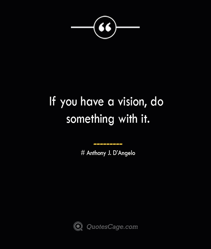 If you have a vision do something with it.— Anthony J. DAngelo