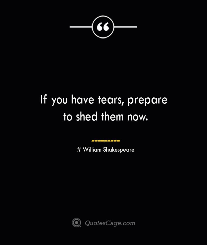 If you have tears prepare to shed them now. William Shakespeare