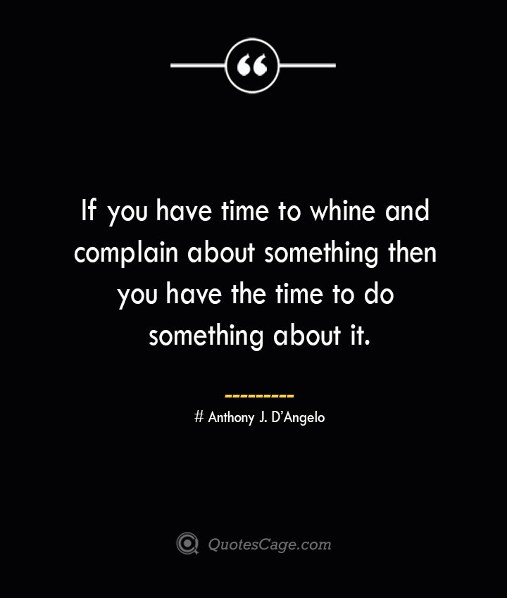 If you have time to whine and complain about something then you have the time to do something about it.— Anthony J. DAngelo