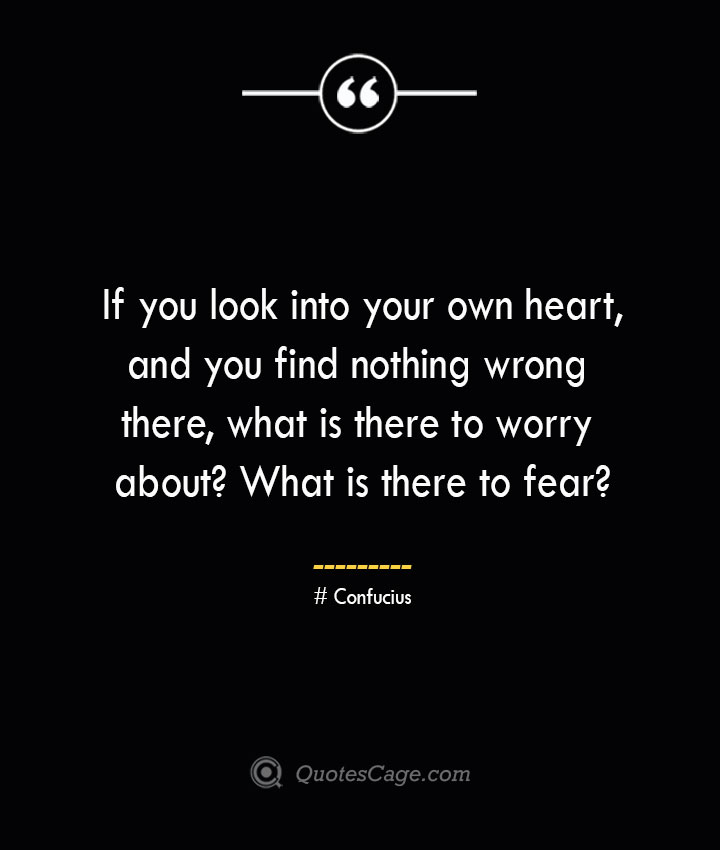 If you look into your own heart and you find nothing wrong there what is there to worry about What is there to fear — Confucius