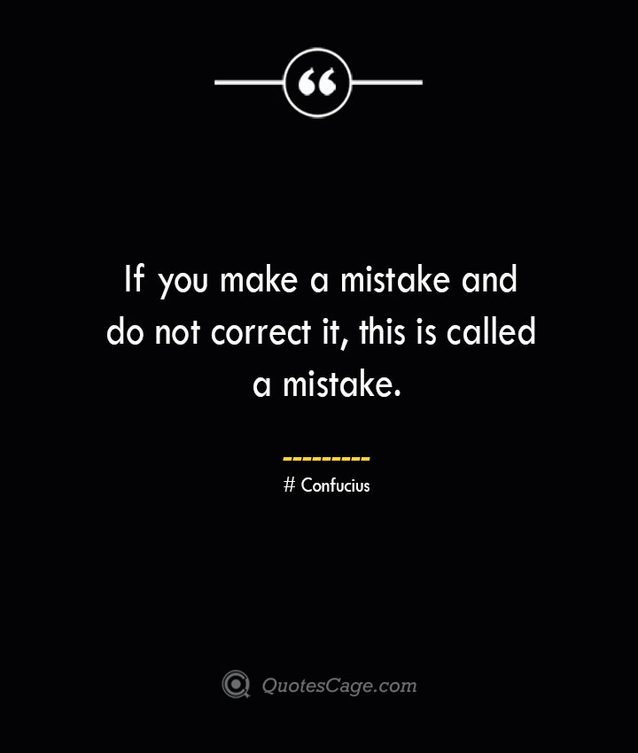 If you make a mistake and do not correct it this is called a mistake.— Confucius