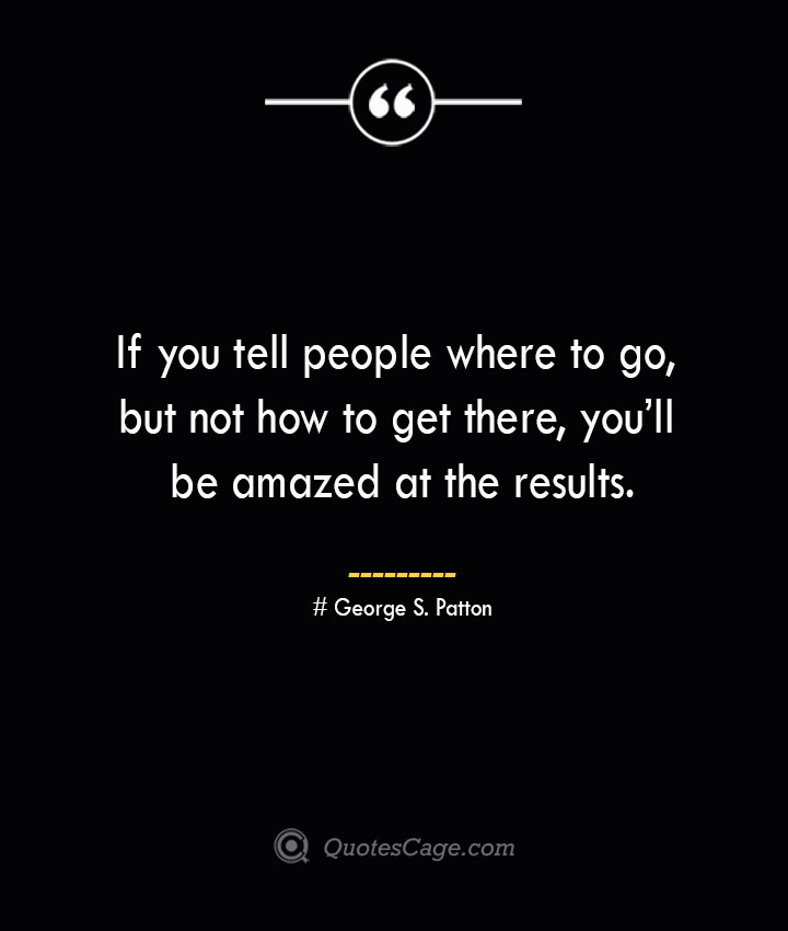 If you tell people where to go but not how to get there youll be amazed at the results.— George S. Patton
