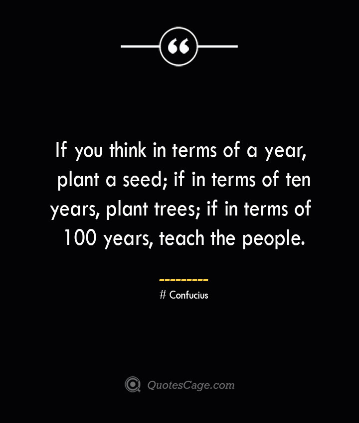 If you think in terms of a year plant a seed if in terms of ten years plant trees if in terms of 100 years teach the people.— Confucius