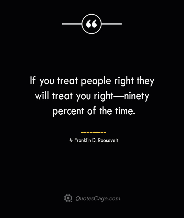 If you treat people right they will treat you right—ninety percent of the time.— Franklin D. Roosevelt 1