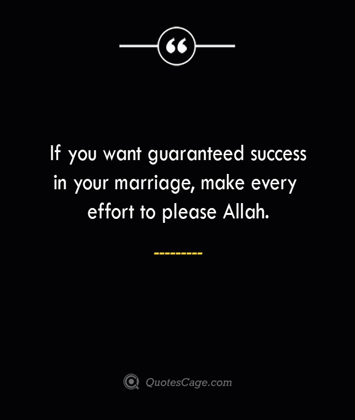 If you want guaranteed success in your marriage make every effort to please Allah. 1