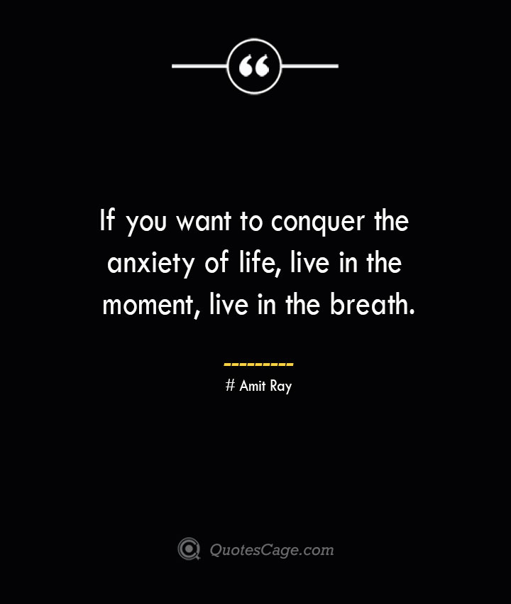 If you want to conquer the anxiety of life live in the moment live in the breath.— Amit Ray