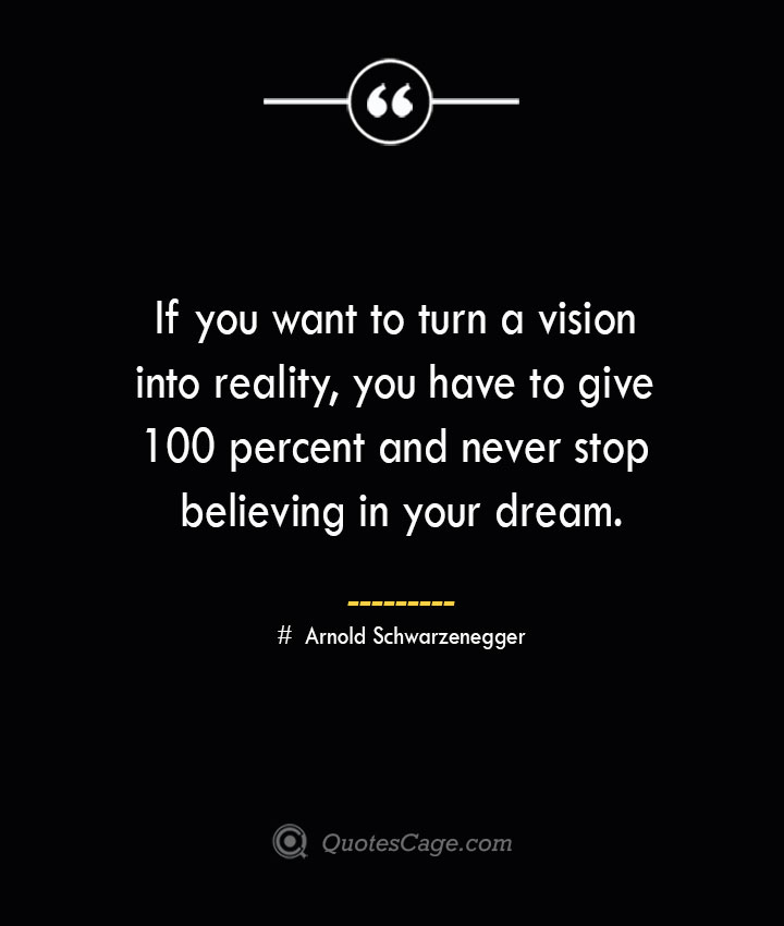 If you want to turn a vision into reality you have to give 100 percent and never stop believing in your dream.— Arnold Schwarzenegger