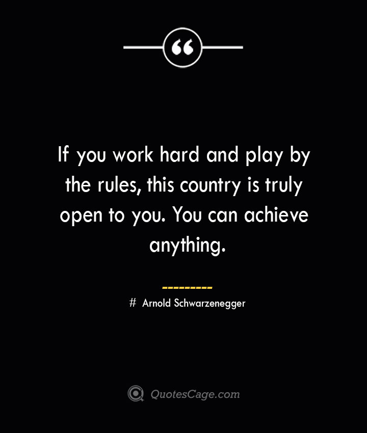 If you work hard and play by the rules this country is truly open to you. You can achieve anything.— Arnold Schwarzenegger