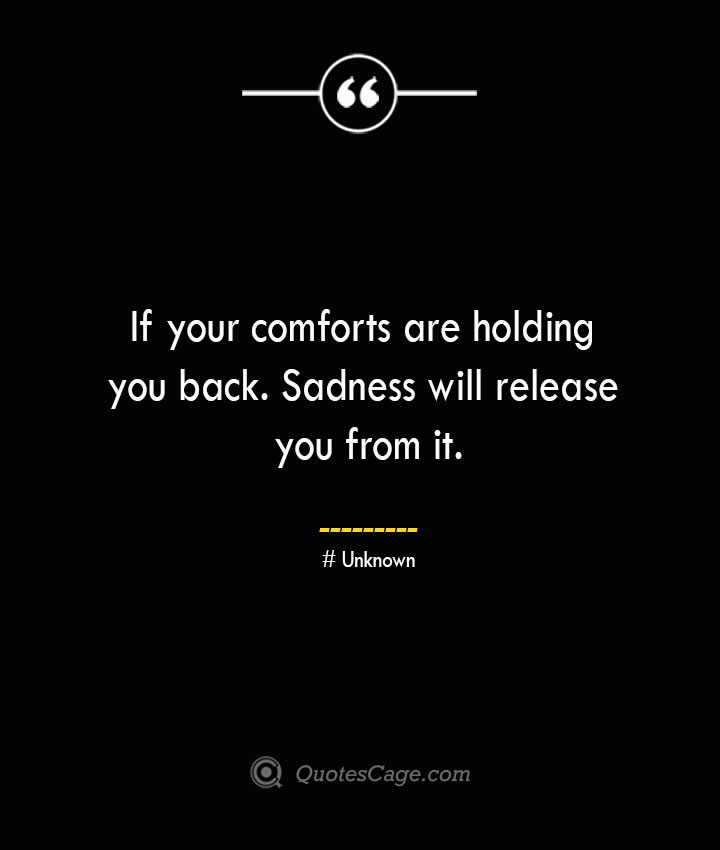 If your comforts are holding you back. Sadness will release you from it.— Unknown