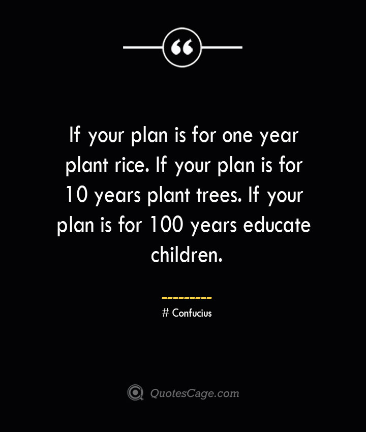 If your plan is for one year plant rice. If your plan is for 10 years plant trees. If your plan is for 100 years educate children.— Confucius