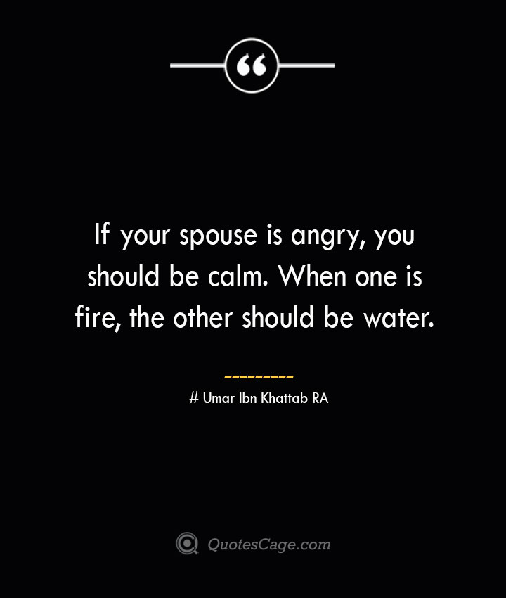 If your spouse is angry you should be calm. When one is fire the other should be water. — Umar Ibn Khattab RA