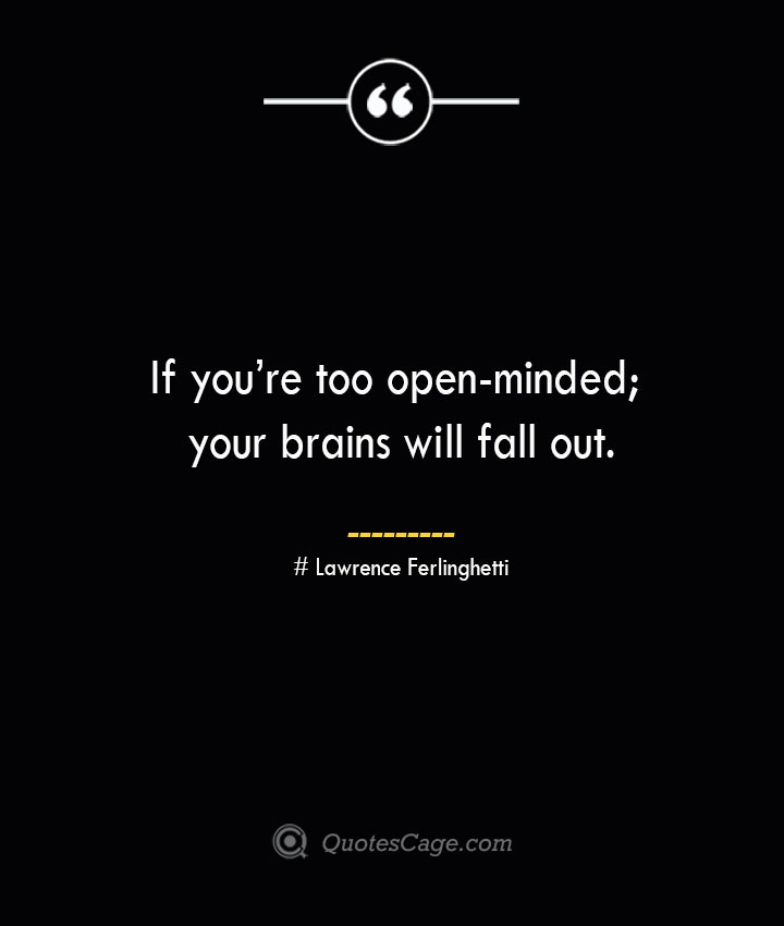 If youre too open minded your brains will fall out.— Lawrence Ferlinghetti