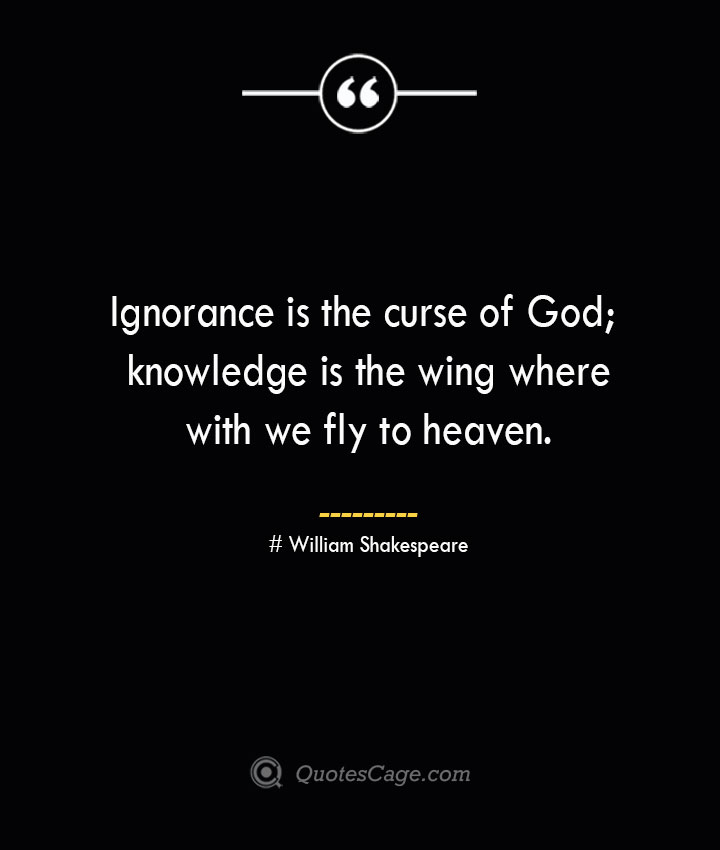 Ignorance is the curse of God knowledge is the wing wherewith we fly to heaven. William Shakespeare