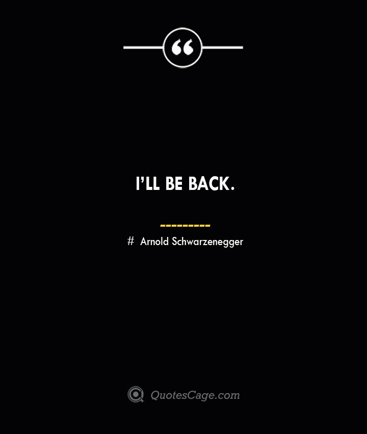 Ill be back.— Arnold Schwarzenegger