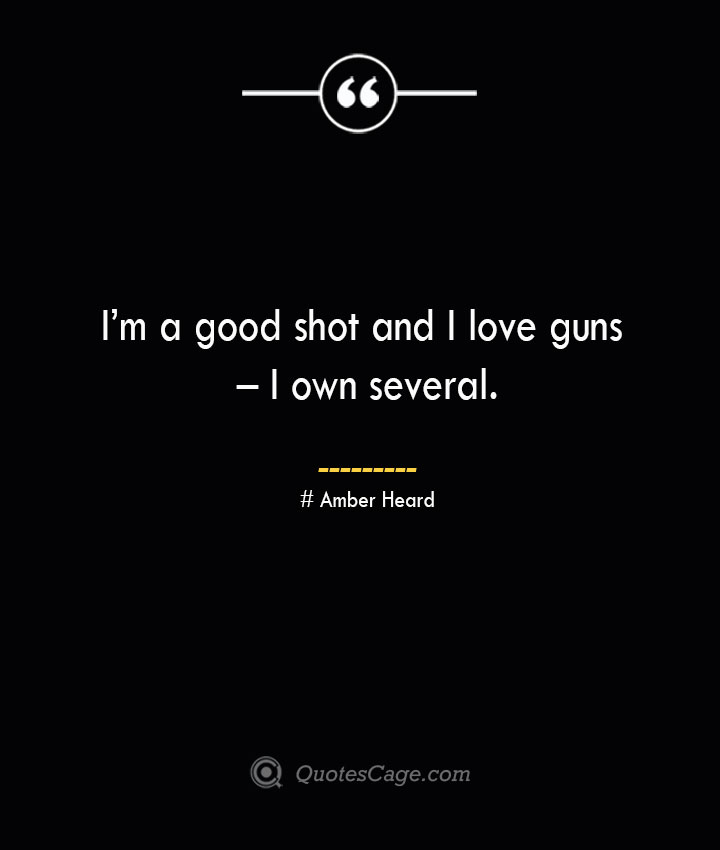 Im a good shot and I love guns – I own several.— Amber Heard