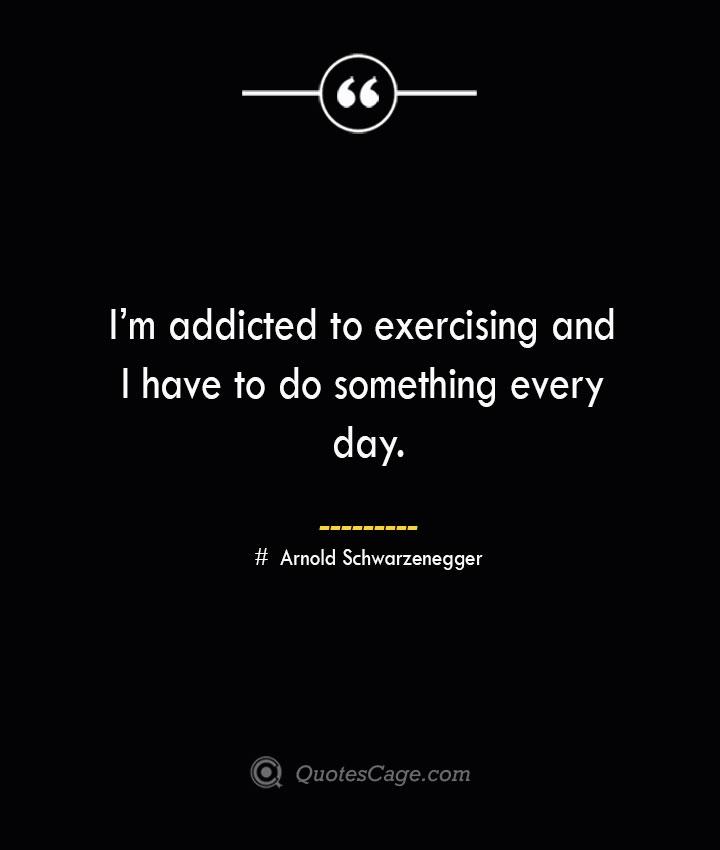 Im addicted to exercising and I have to do something every day.— Arnold Schwarzenegger