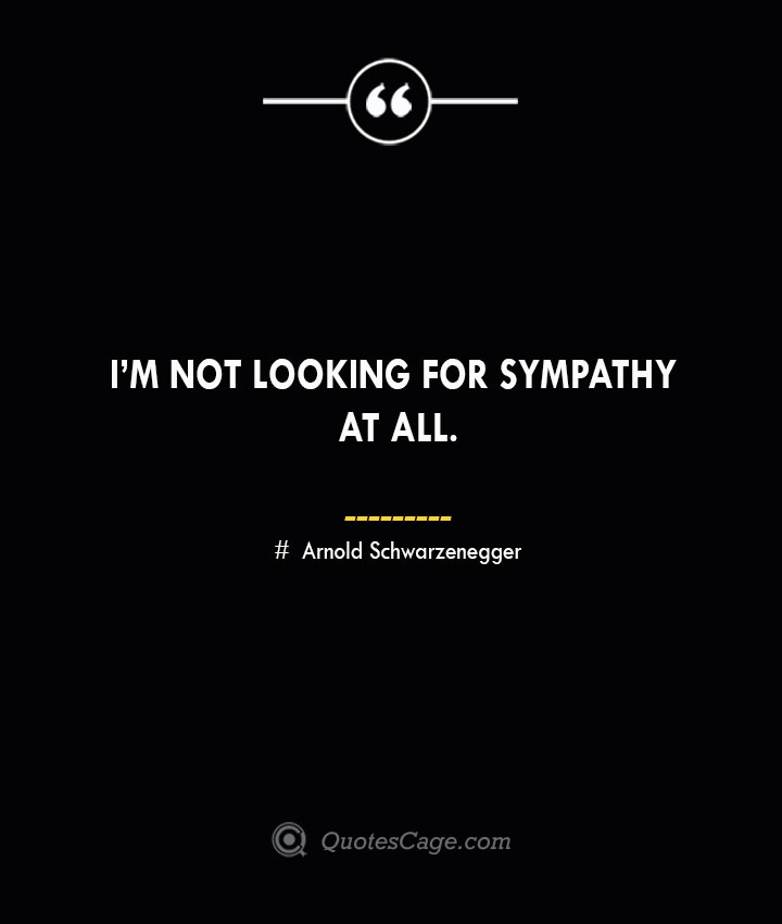 Im not looking for sympathy at all.— Arnold Schwarzenegger