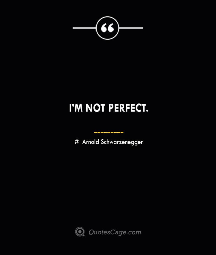 Im not perfect.— Arnold Schwarzenegger