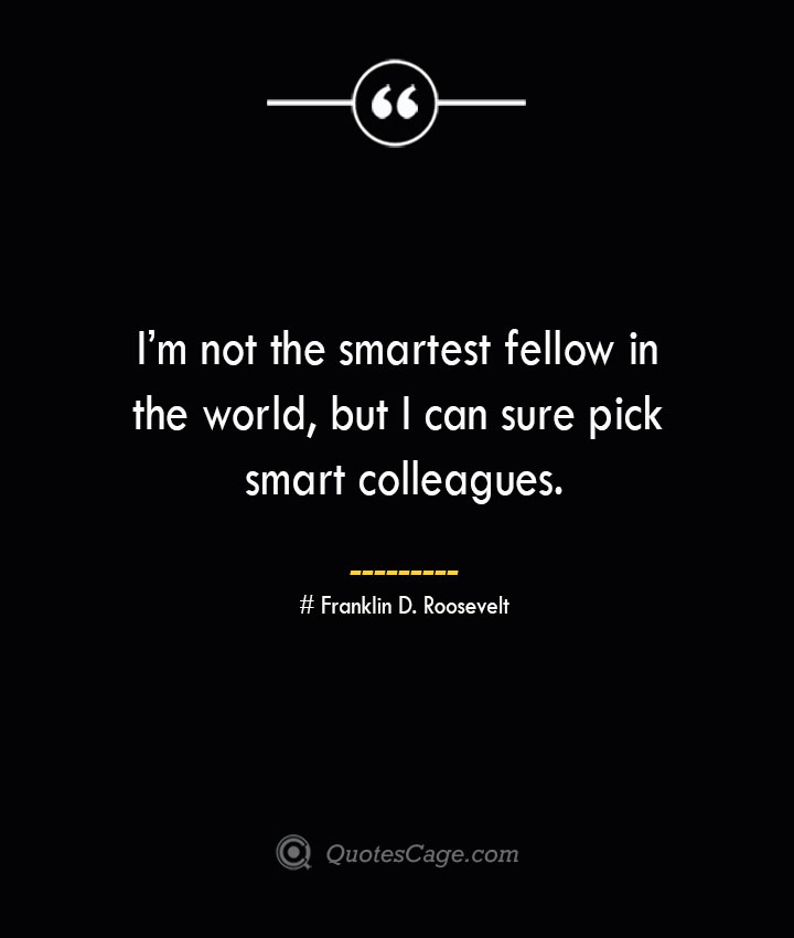 Im not the smartest fellow in the world but I can sure pick smart colleagues.— Franklin D. Roosevelt