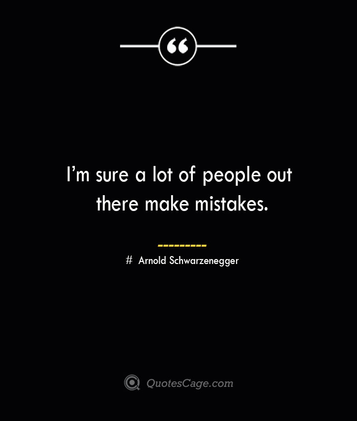 Im sure a lot of people out there make mistakes.— Arnold Schwarzenegger