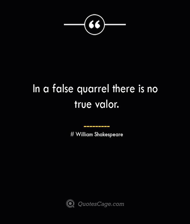 In a false quarrel there is no true valor. William Shakespeare
