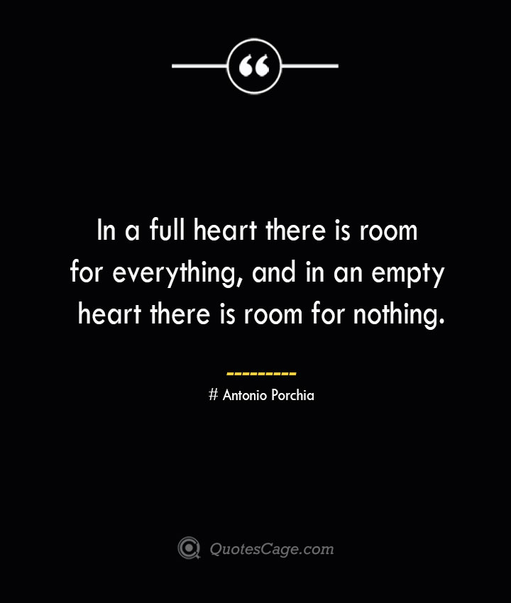 In a full heart there is room for everything and in an empty heart there is room for nothing.— Antonio Porchia
