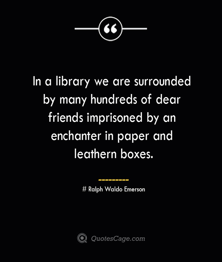 In a library we are surrounded by many hundreds of dear friends imprisoned by an enchanter in paper and leathern boxes.— Ralph Waldo Emerson