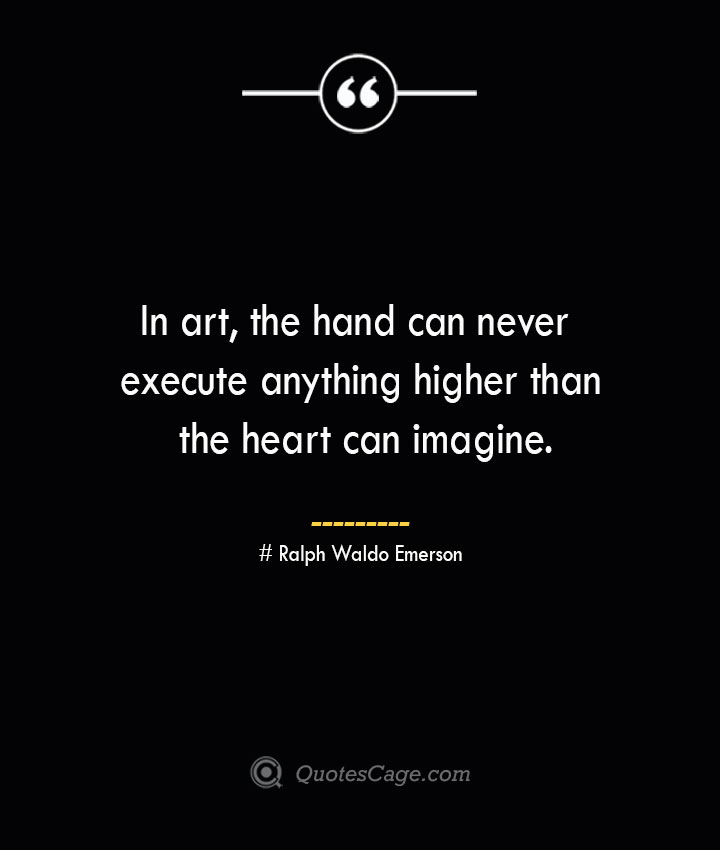 In art the hand can never execute anything higher than the heart can imagine.— Ralph Waldo Emerson