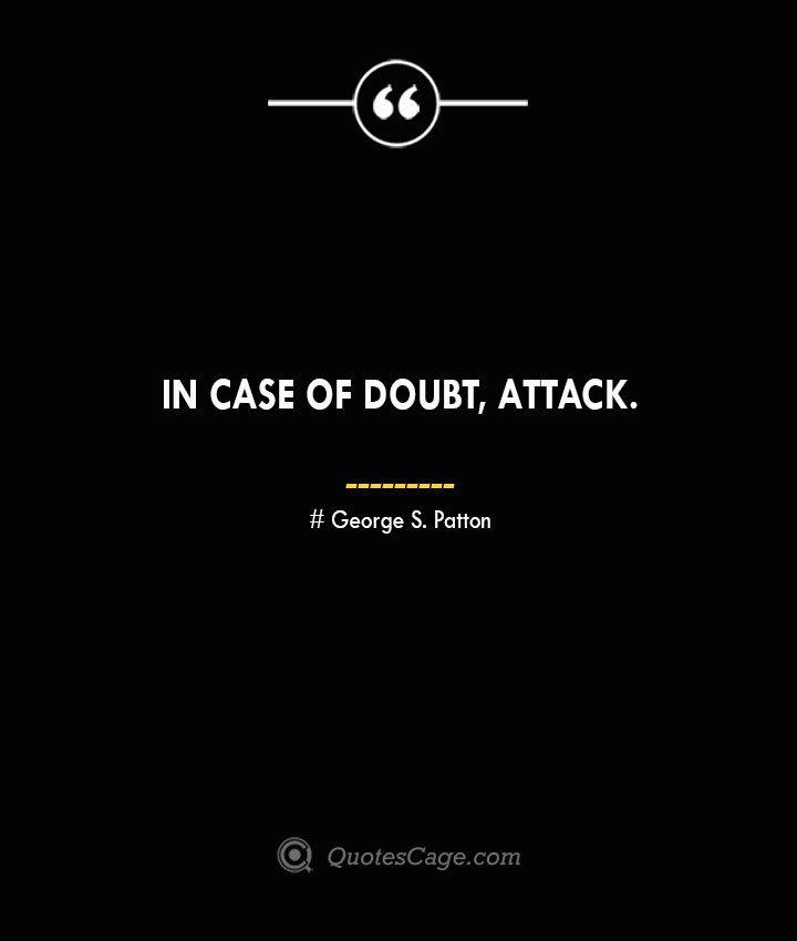 In case of doubt attack.— George S. Patton