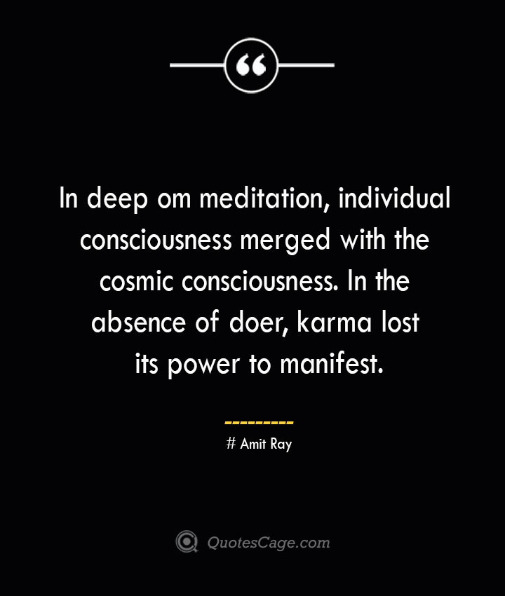 In deep om meditation individual consciousness merged with the cosmic consciousness. In the absence of doer karma lost its power to manifest.— Amit Ray