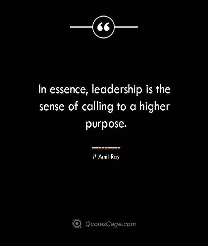 In essence leadership is the sense of calling to a higher purpose.— Amit Ray