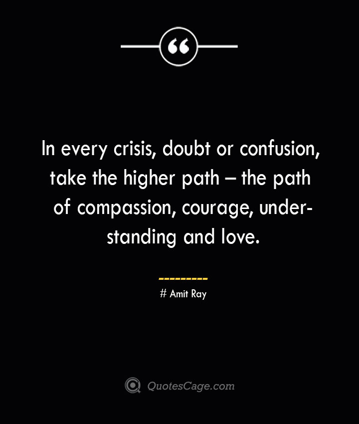 In every crisis doubt or confusion take the higher path – the path of compassion courage understanding and love.— Amit Ray 1
