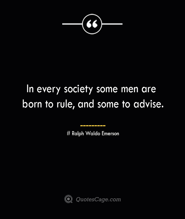 In every society some men are born to rule and some to advise.— Ralph Waldo Emerson