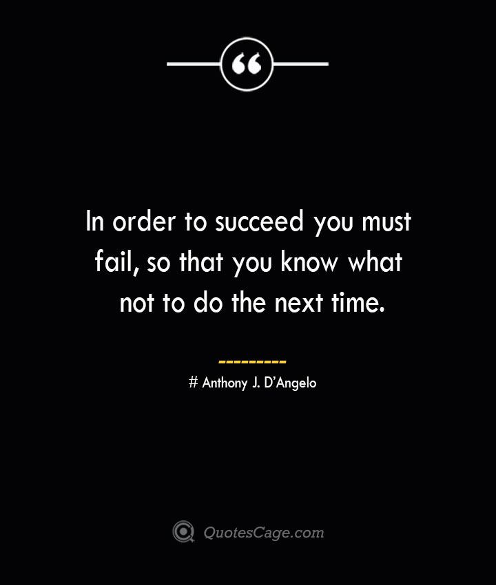 In order to succeed you must fail so that you know what not to do the next time.— Anthony J. DAngelo
