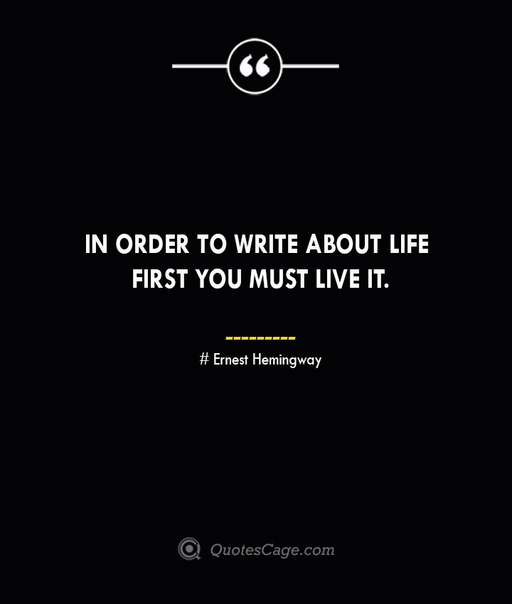 In order to write about life first you must live it.— Ernest Hemingway