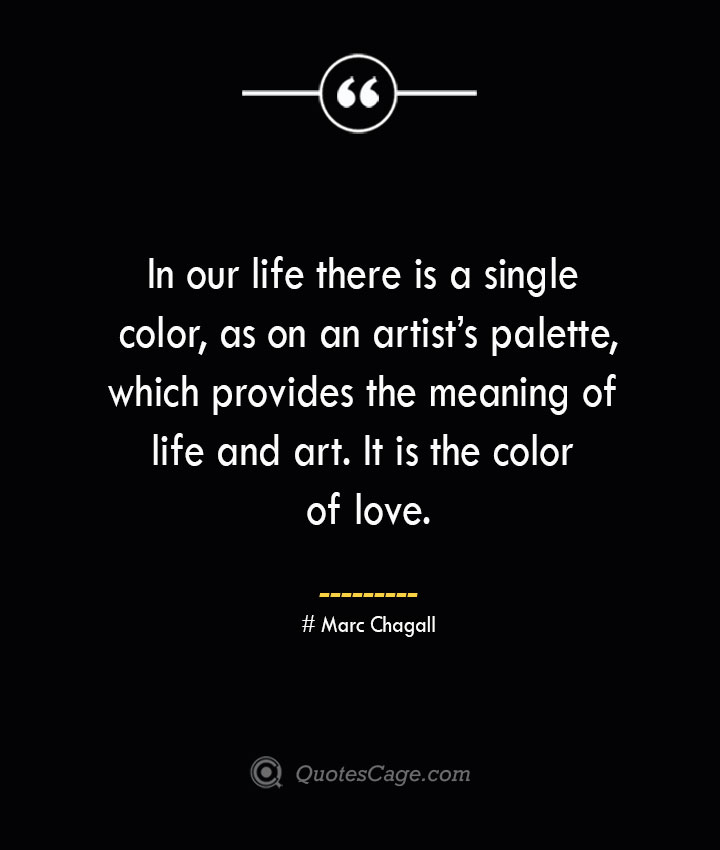 In our life there is a single color as on an artists palette which provides the meaning of life and art. It is the color of love.— Marc Chagall