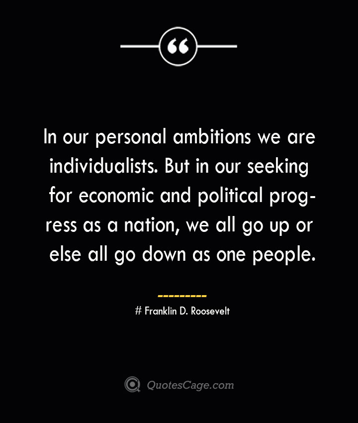 In our personal ambitions we are individualists. But in our seeking for economic and political progress as a nation we all go up or else all go down as one people.— Franklin D. Roosevelt