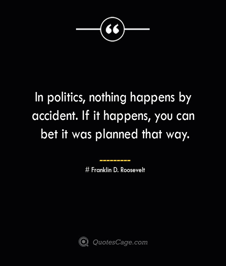 In politics nothing happens by accident. If it happens you can bet it was planned that way.— Franklin D. Roosevelt