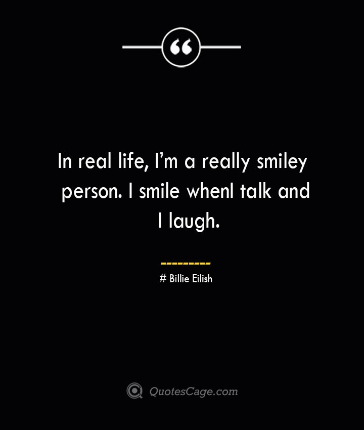In real life Im a really smiley person. I smile when I talk and I laugh.— Billie Eilish