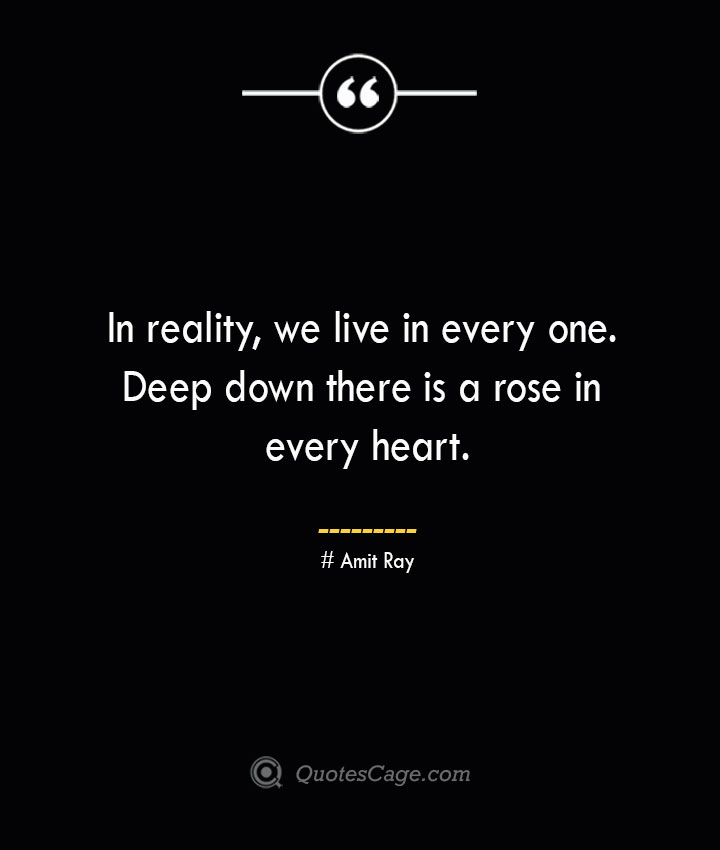 In reality we live in every one. Deep down there is a rose in every heart.— Amit Ray