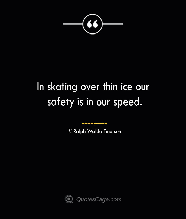 In skating over thin ice our safety is in our speed.— Ralph Waldo Emerson