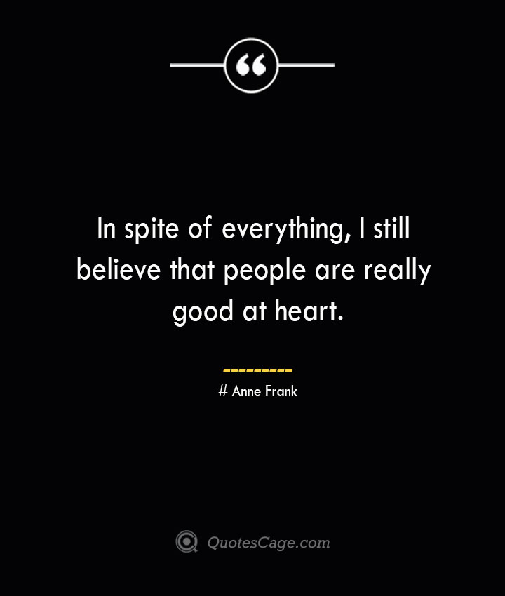 In spite of everything I still believe that people are really good at heart.— Anne Frank